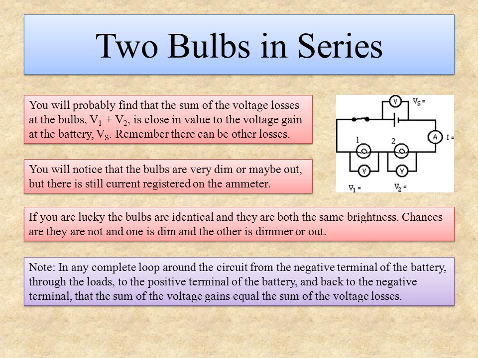 Two Bulbs in Series You will probably find that the sum of the voltage losses at the bulbs, V 1 + V 2, is close in value to the voltage gain at the ba