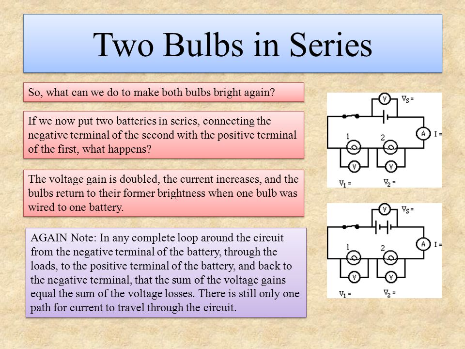 Two Bulbs in Series So, what can we do to make both bulbs bright again? If we now put two batteries in series, connecting the negative terminal of the