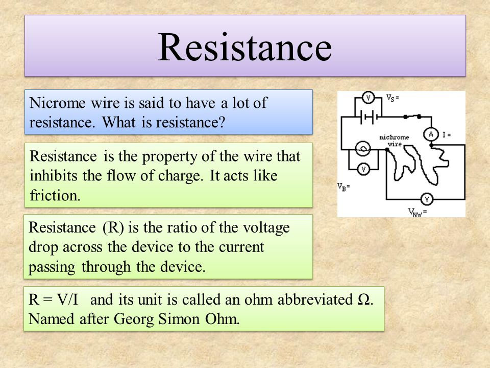 Resistance Nicrome wire is said to have a lot of resistance. What is resistance? Resistance is the property of the wire that inhibits the flow of char