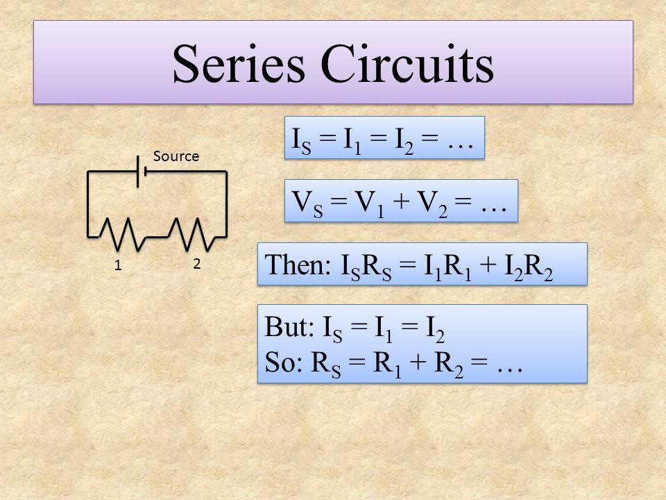 Series Circuits V S = V 1 + V 2 = … I S = I 1 = I 2 = … Then: I S R S = I 1 R 1 + I 2 R 2 Source 1 2 But: I S = I 1 = I 2 So: R S = R 1 + R 2 = … But: