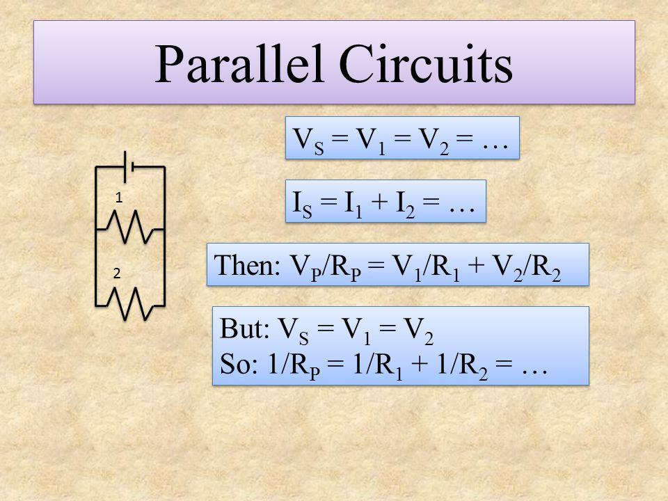 Parallel Circuits I S = I 1 + I 2 = … V S = V 1 = V 2 = … Then: V P /R P = V 1 /R 1 + V 2 /R 2 But: V S = V 1 = V 2 So: 1/R P = 1/R 1 + 1/R 2 = … But: