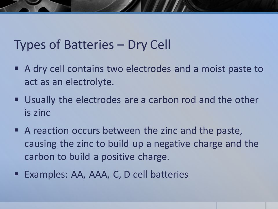 Types of Batteries – Dry Cell  A dry cell contains two electrodes and a moist paste to act as an electrolyte.