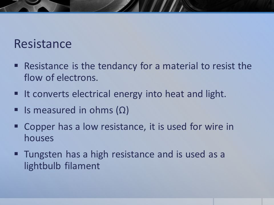 Resistance  Resistance is the tendancy for a material to resist the flow of electrons.