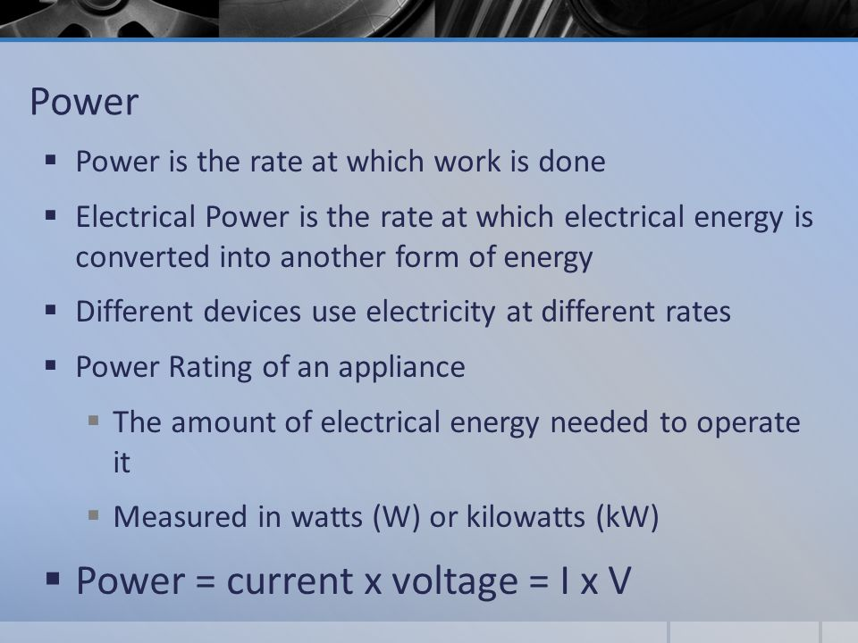 Power  Power is the rate at which work is done  Electrical Power is the rate at which electrical energy is converted into another form of energy  Different devices use electricity at different rates  Power Rating of an appliance  The amount of electrical energy needed to operate it  Measured in watts (W) or kilowatts (kW)  Power = current x voltage = I x V