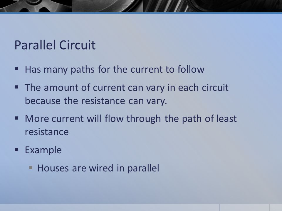 Parallel Circuit  Has many paths for the current to follow  The amount of current can vary in each circuit because the resistance can vary.