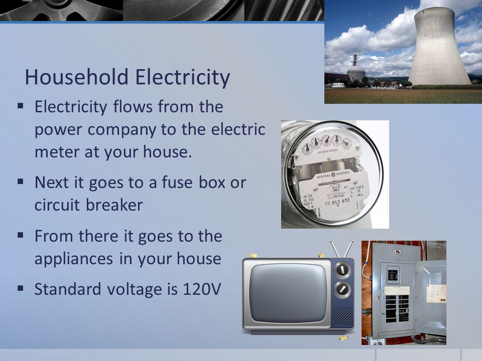 Household Electricity  Electricity flows from the power company to the electric meter at your house.