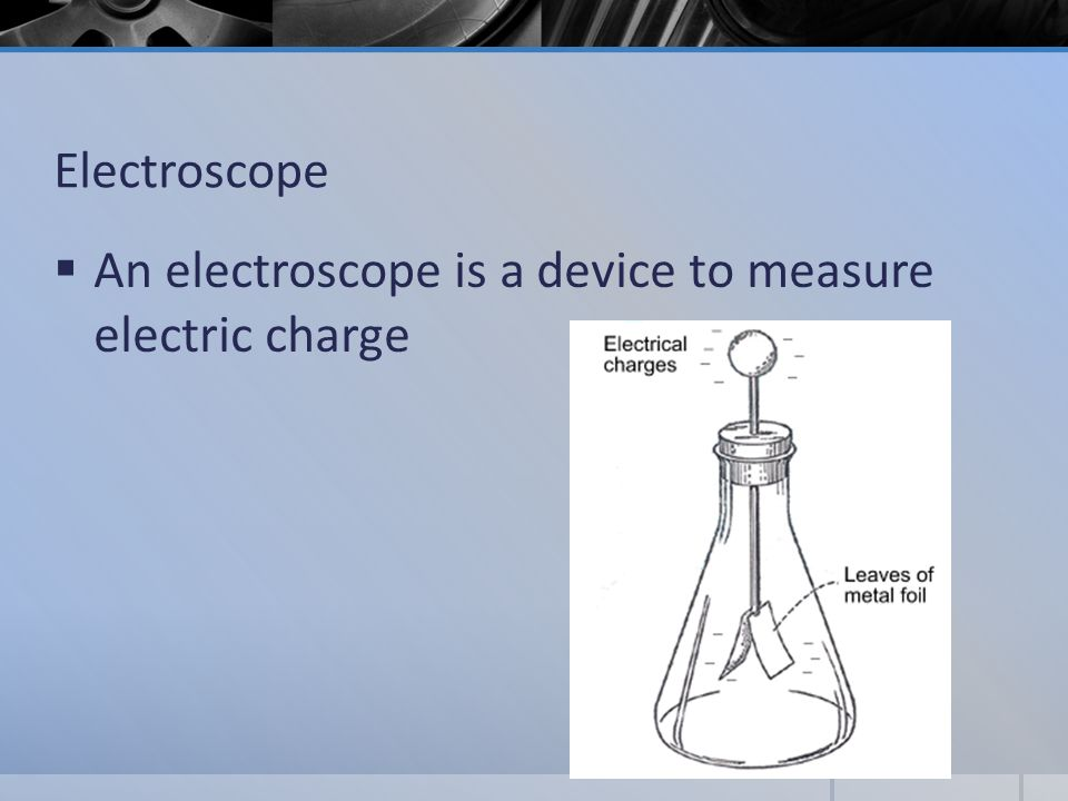 Electroscope  An electroscope is a device to measure electric charge