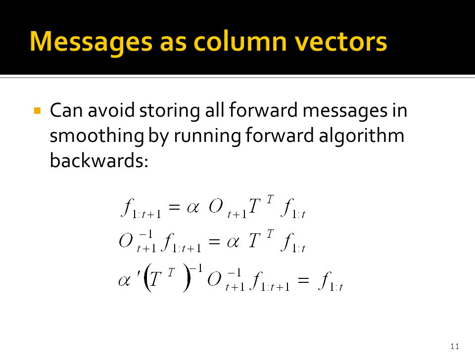  Can avoid storing all forward messages in smoothing by running forward algorithm backwards: 11