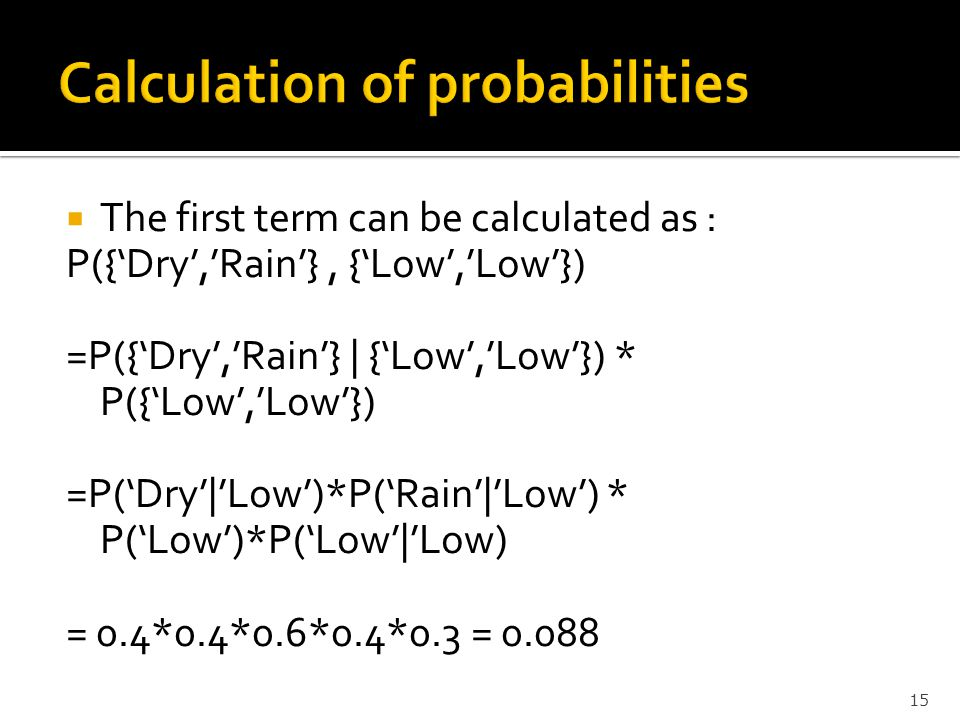  The first term can be calculated as : P({'Dry','Rain'}, {'Low','Low'}) =P({'Dry','Rain'} | {'Low','Low'}) * P({'Low','Low'}) =P('Dry'|'Low')*P('Rain