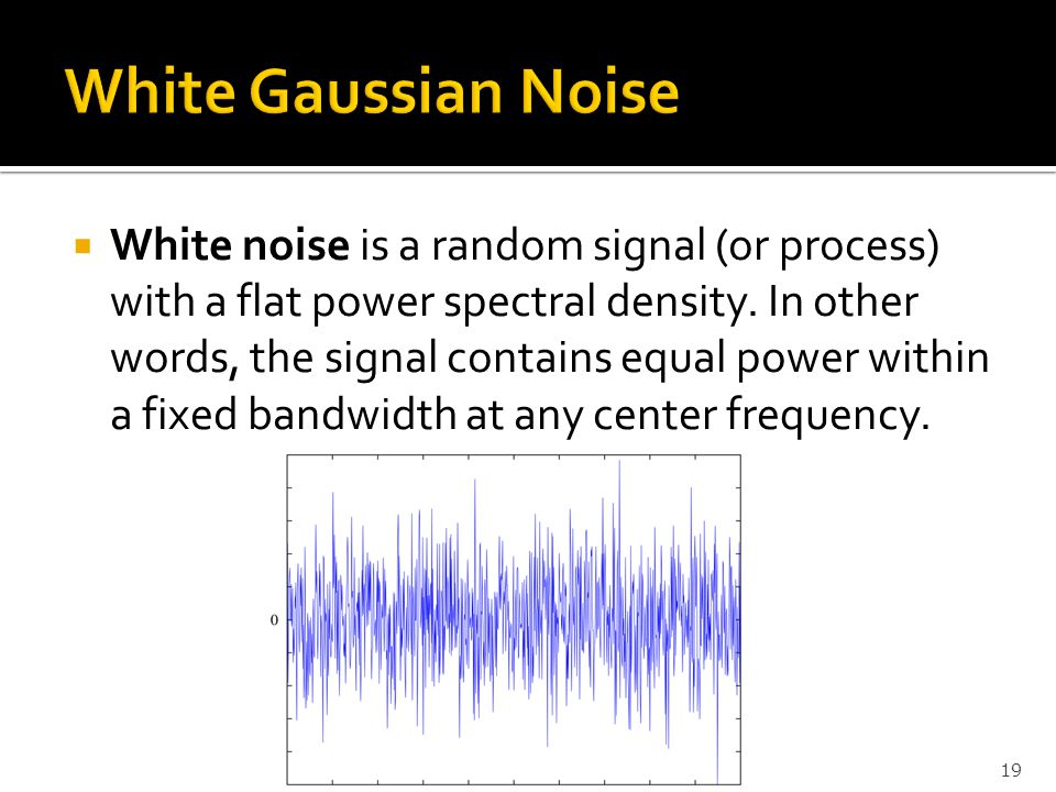  White noise is a random signal (or process) with a flat power spectral density. In other words, the signal contains equal power within a fixed bandw