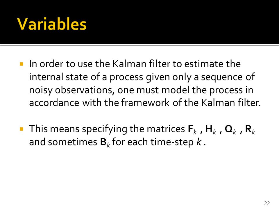  In order to use the Kalman filter to estimate the internal state of a process given only a sequence of noisy observations, one must model the proces