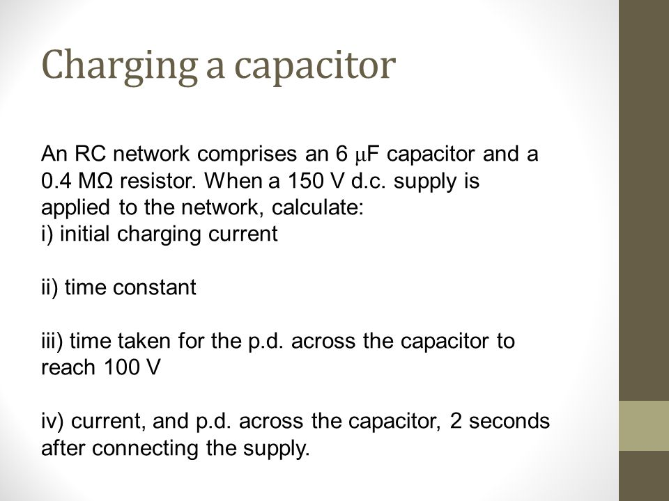 Charging a capacitor i) V/R = 150/(0.4 x 10 6) = 375 μA ii) time constant = RC = (0.4 x 10 6) x (6 x 10 –6) = 2.4 Seconds