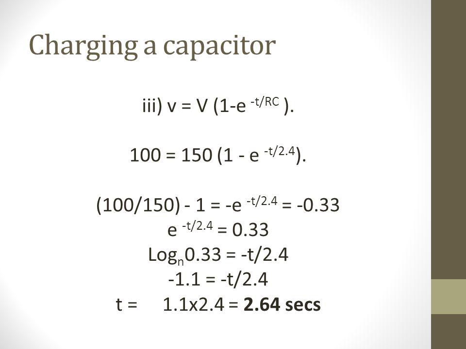 Charging a capacitor iii) v = V (1-e -t/RC ). 100 = 150 (1 - e -t/2.4 ).