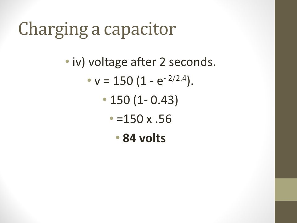 Charging a capacitor iv) voltage after 2 seconds. v = 150 (1 - e - 2/2.4 ).