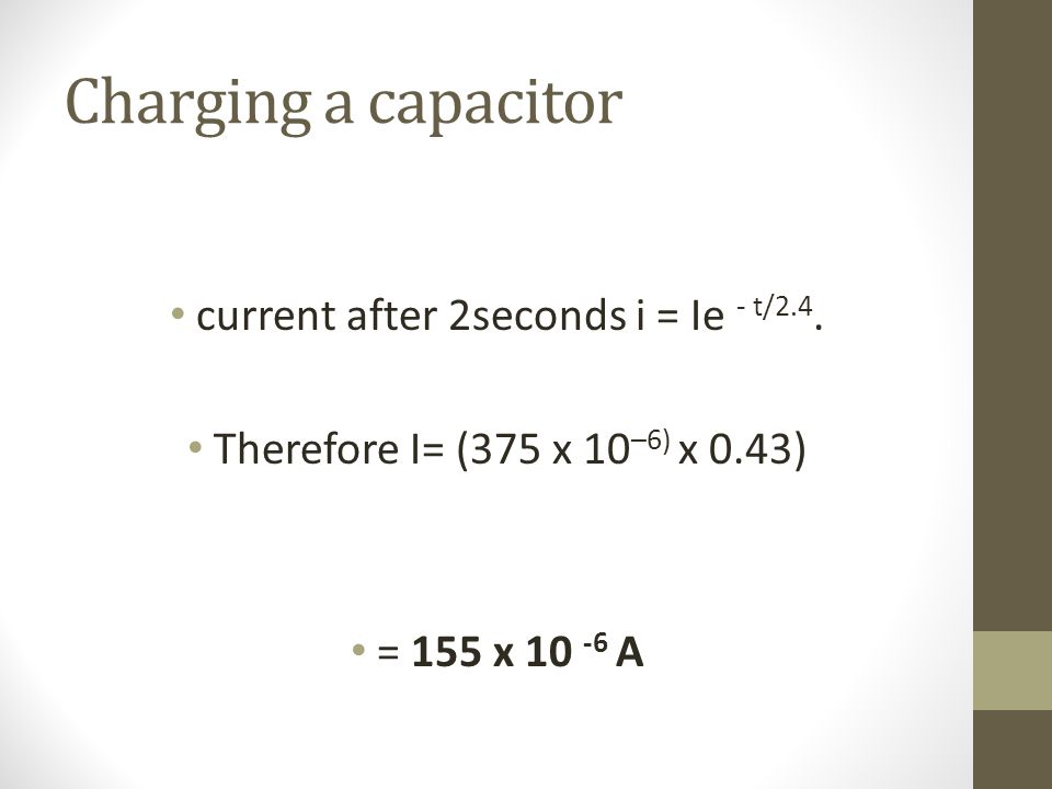Charging a capacitor current after 2seconds i = Ie - t/2.4.