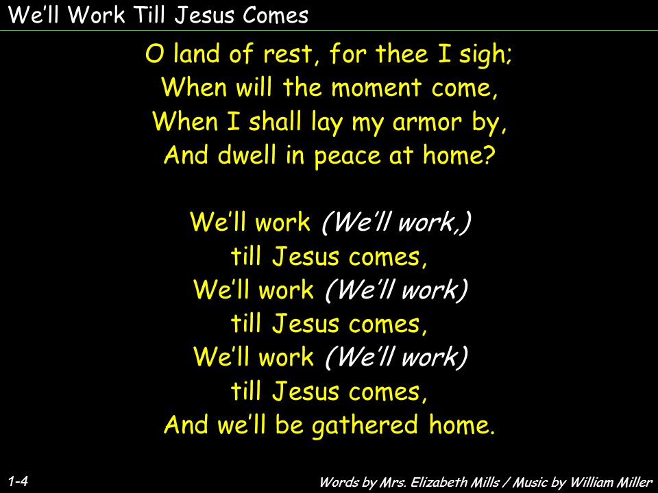 We'll Work Till Jesus Comes 1-4 O land of rest, for thee I sigh; When will the moment come, When I shall lay my armor by, And dwell in peace at home.