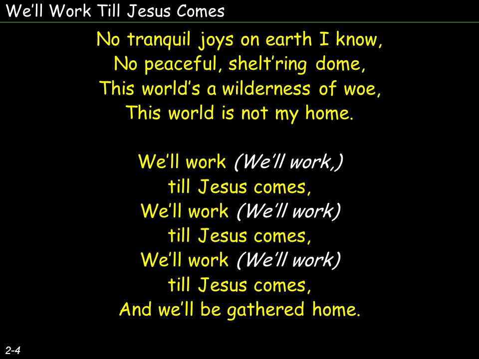 We'll Work Till Jesus Comes 2-4 No tranquil joys on earth I know, No peaceful, shelt'ring dome, This world's a wilderness of woe, This world is not my home.