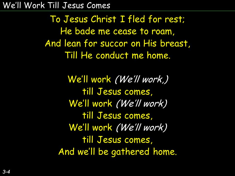 We'll Work Till Jesus Comes 3-4 To Jesus Christ I fled for rest; He bade me cease to roam, And lean for succor on His breast, Till He conduct me home.