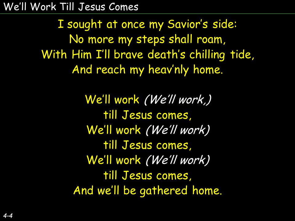 We'll Work Till Jesus Comes 4-4 I sought at once my Savior's side: No more my steps shall roam, With Him I'll brave death's chilling tide, And reach my heav'nly home.