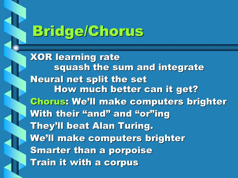 Bridge/Chorus XOR learning rate squash the sum and integrate Neural net split the set How much better can it get.