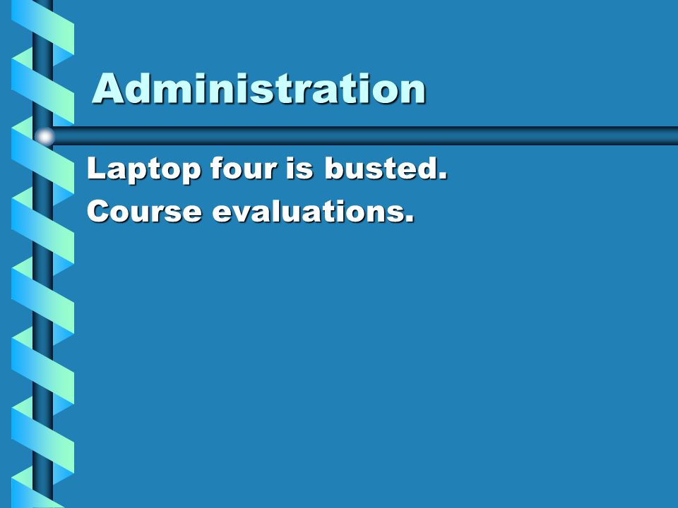 Administration Laptop four is busted. Course evaluations.