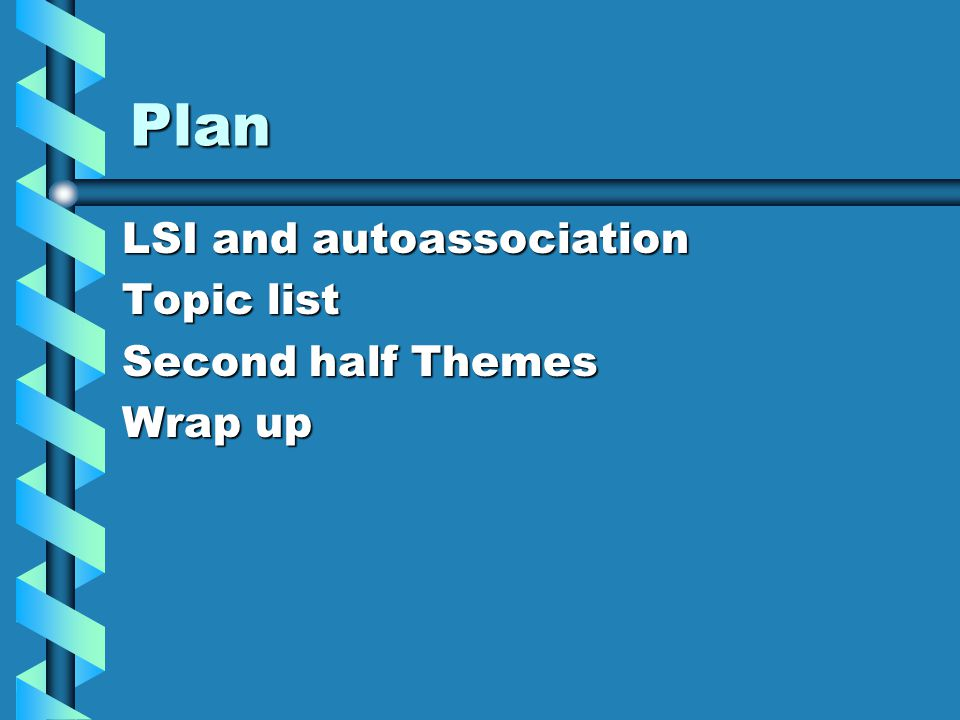 Plan LSI and autoassociation Topic list Second half Themes Wrap up