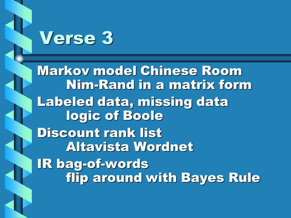 Verse 3 Markov model Chinese Room Nim-Rand in a matrix form Labeled data, missing data logic of Boole Discount rank list Altavista Wordnet IR bag-of-words flip around with Bayes Rule