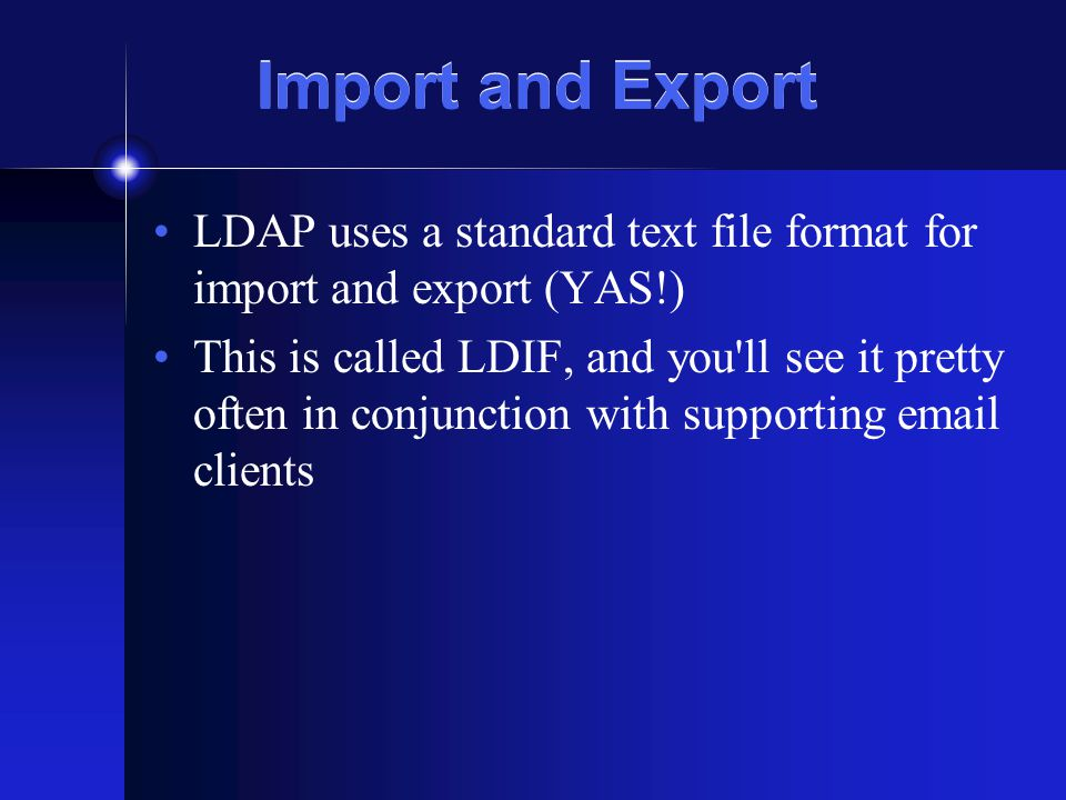 Import and Export LDAP uses a standard text file format for import and export (YAS!) This is called LDIF, and you ll see it pretty often in conjunction with supporting email clients