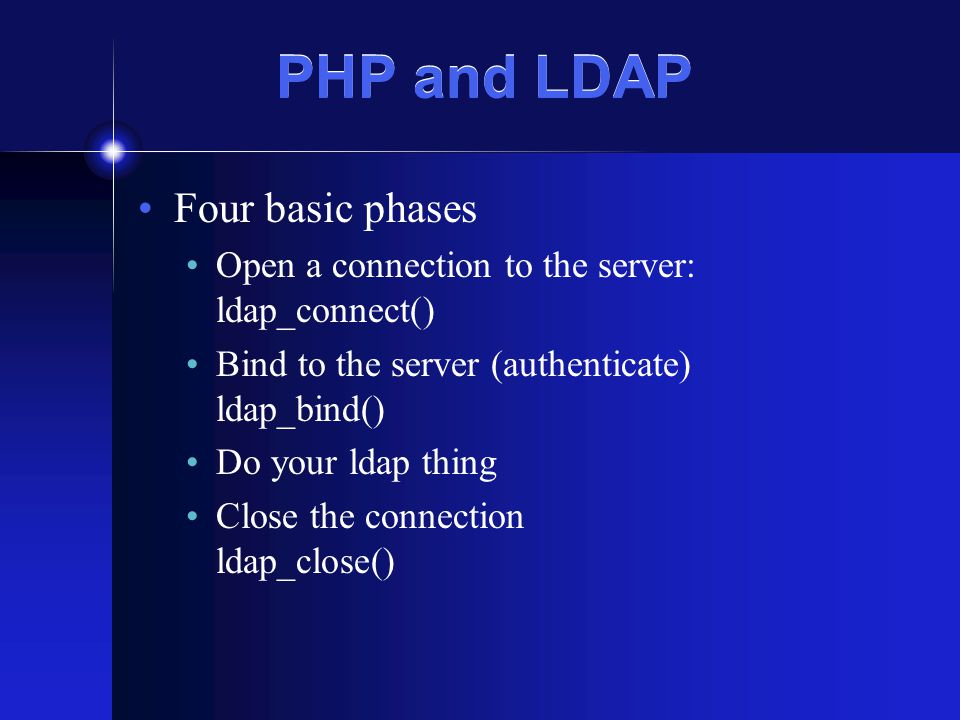 PHP and LDAP Four basic phases Open a connection to the server: ldap_connect() Bind to the server (authenticate) ldap_bind() Do your ldap thing Close the connection ldap_close()