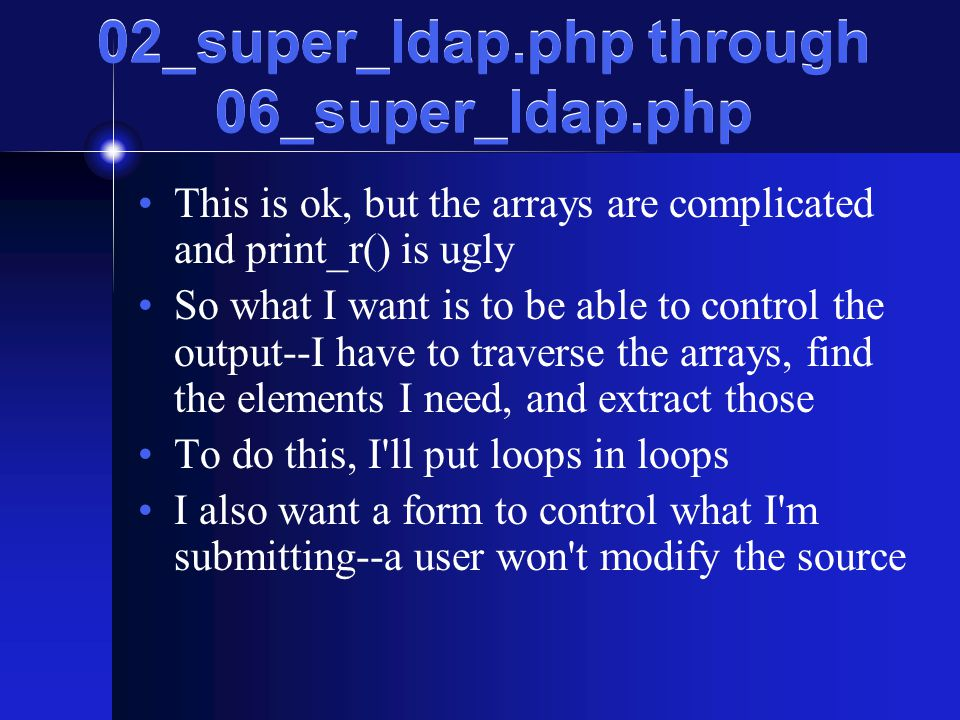 02_super_ldap.php through 06_super_ldap.php This is ok, but the arrays are complicated and print_r() is ugly So what I want is to be able to control the output--I have to traverse the arrays, find the elements I need, and extract those To do this, I ll put loops in loops I also want a form to control what I m submitting--a user won t modify the source