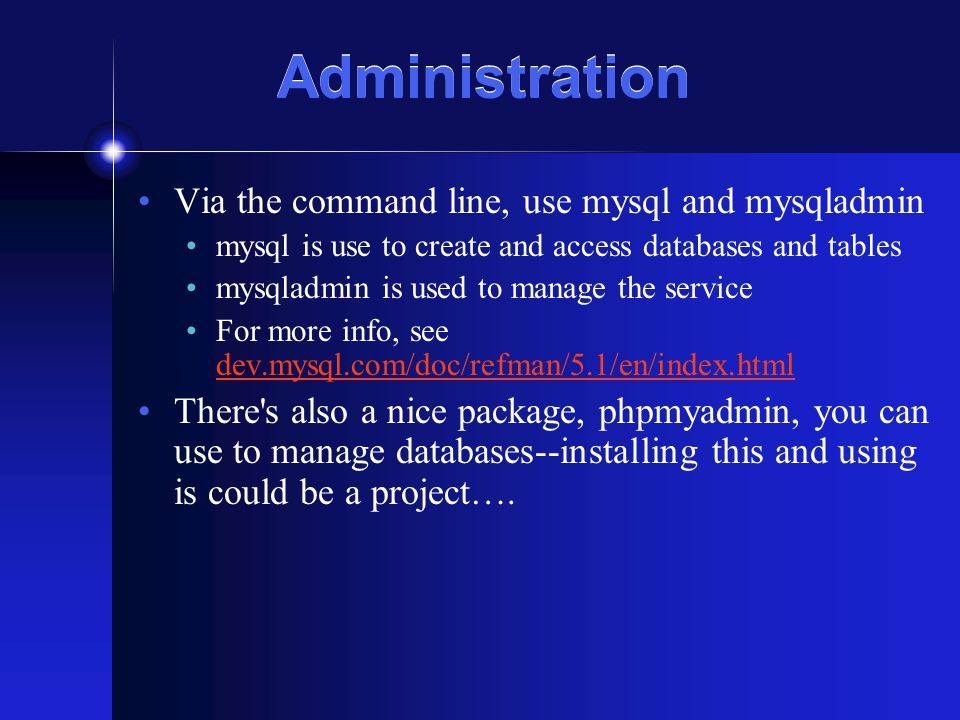 Administration Via the command line, use mysql and mysqladmin mysql is use to create and access databases and tables mysqladmin is used to manage the service For more info, see dev.mysql.com/doc/refman/5.1/en/index.html dev.mysql.com/doc/refman/5.1/en/index.html There s also a nice package, phpmyadmin, you can use to manage databases--installing this and using is could be a project….