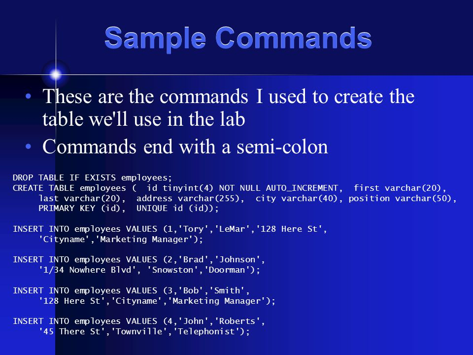Sample Commands These are the commands I used to create the table we ll use in the lab Commands end with a semi-colon DROP TABLE IF EXISTS employees; CREATE TABLE employees ( id tinyint(4) NOT NULL AUTO_INCREMENT, first varchar(20), last varchar(20), address varchar(255), city varchar(40), position varchar(50), PRIMARY KEY (id), UNIQUE id (id)); INSERT INTO employees VALUES (1, Tory , LeMar , 128 Here St , Cityname , Marketing Manager ); INSERT INTO employees VALUES (2, Brad , Johnson , 1/34 Nowhere Blvd , Snowston , Doorman ); INSERT INTO employees VALUES (3, Bob , Smith , 128 Here St , Cityname , Marketing Manager ); INSERT INTO employees VALUES (4, John , Roberts , 45 There St , Townville , Telephonist );