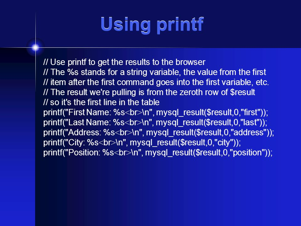 Using printf // Use printf to get the results to the browser // The %s stands for a string variable, the value from the first // item after the first command goes into the first variable, etc.