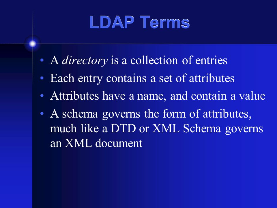 LDAP Terms A directory is a collection of entries Each entry contains a set of attributes Attributes have a name, and contain a value A schema governs the form of attributes, much like a DTD or XML Schema governs an XML document