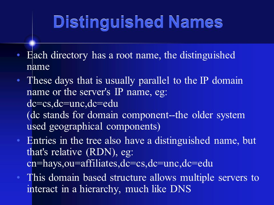 Distinguished Names Each directory has a root name, the distinguished name These days that is usually parallel to the IP domain name or the server s IP name, eg: dc=cs,dc=unc,dc=edu (dc stands for domain component--the older system used geographical components) Entries in the tree also have a distinguished name, but that s relative (RDN), eg: cn=hays,ou=affiliates,dc=cs,dc=unc,dc=edu This domain based structure allows multiple servers to interact in a hierarchy, much like DNS