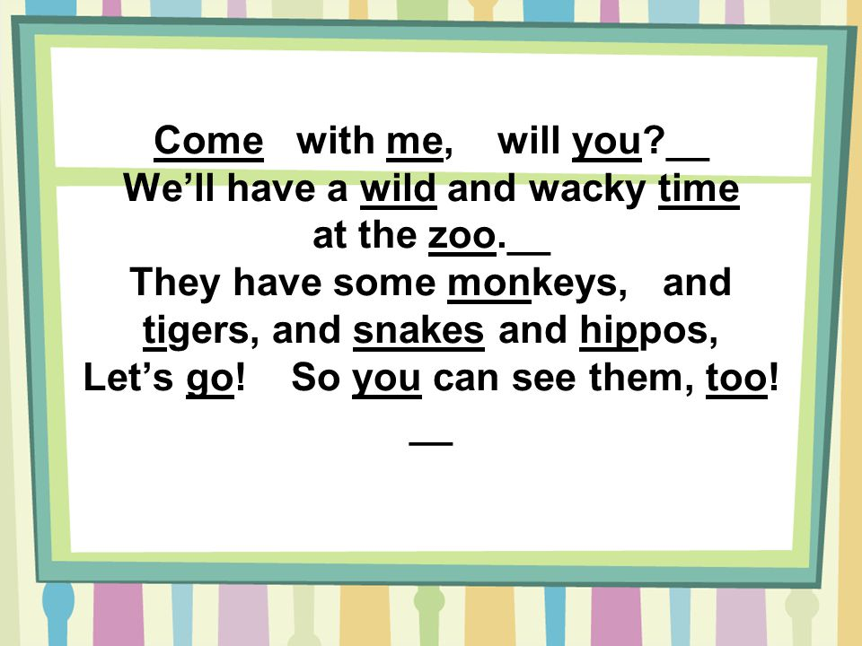 Come with me, will you __ We'll have a wild and wacky time at the zoo.__ They have some monkeys, and tigers, and snakes and hippos, Let's go.