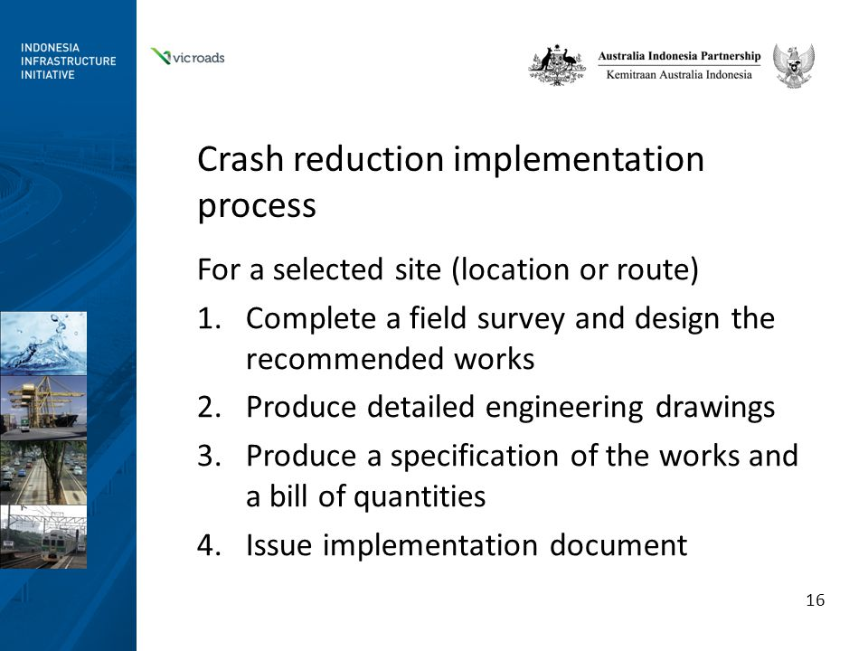 Crash reduction implementation process For a selected site (location or route) 1.Complete a field survey and design the recommended works 2.Produce detailed engineering drawings 3.Produce a specification of the works and a bill of quantities 4.Issue implementation document 16