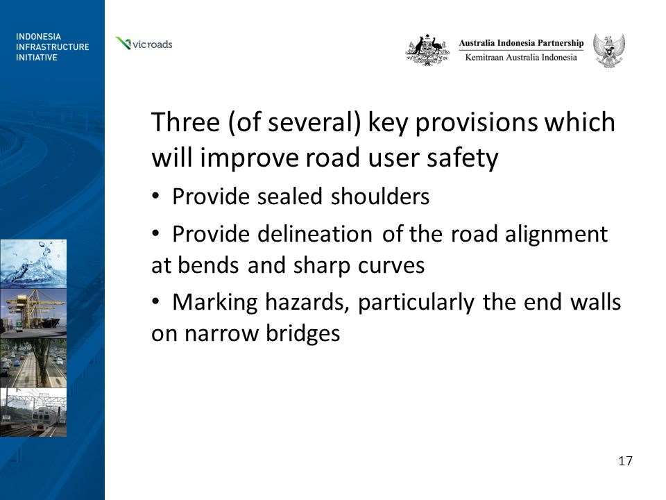Three (of several) key provisions which will improve road user safety Provide sealed shoulders Provide delineation of the road alignment at bends and sharp curves Marking hazards, particularly the end walls on narrow bridges 17