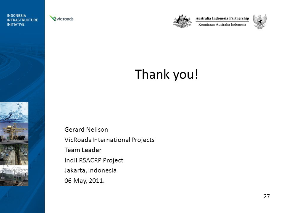 Thank you! Gerard Neilson VicRoads International Projects Team Leader IndII RSACRP Project Jakarta, Indonesia 06 May, 2011. 27