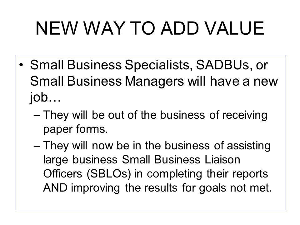 NEW WAY TO ADD VALUE Small Business Specialists, SADBUs, or Small Business Managers will have a new job… –They will be out of the business of receiving paper forms.