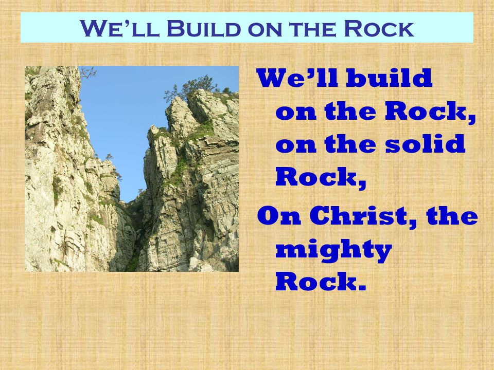 We'll Build on the Rock We'll build on the Rock, on the solid Rock, On Christ, the mighty Rock.