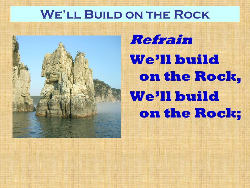 We'll Build on the Rock Refrain We'll build on the Rock, We'll build on the Rock;