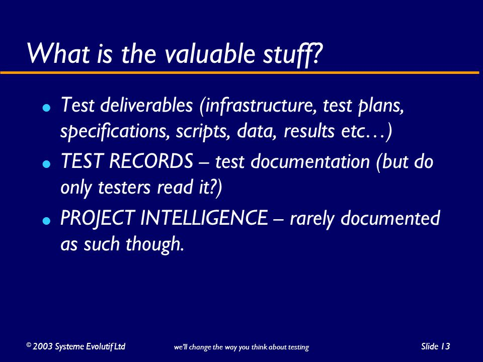 ©2003 Systeme Evolutif LtdSlide 13 we'll change the way you think about testing What is the valuable stuff.