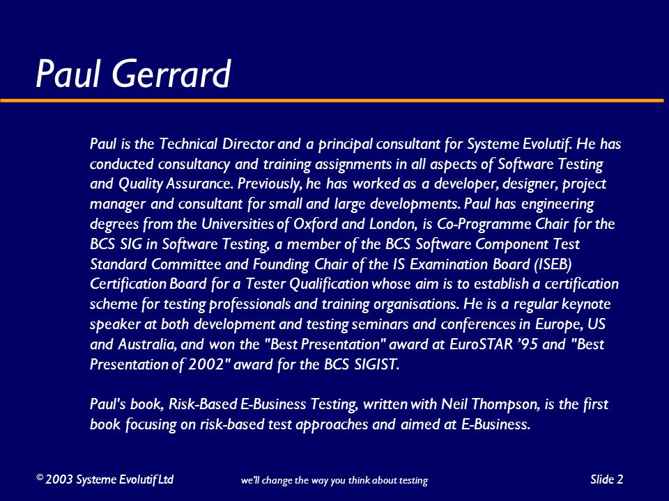 ©2003 Systeme Evolutif LtdSlide 2 we'll change the way you think about testing Paul Gerrard Paul is the Technical Director and a principal consultant for Systeme Evolutif.