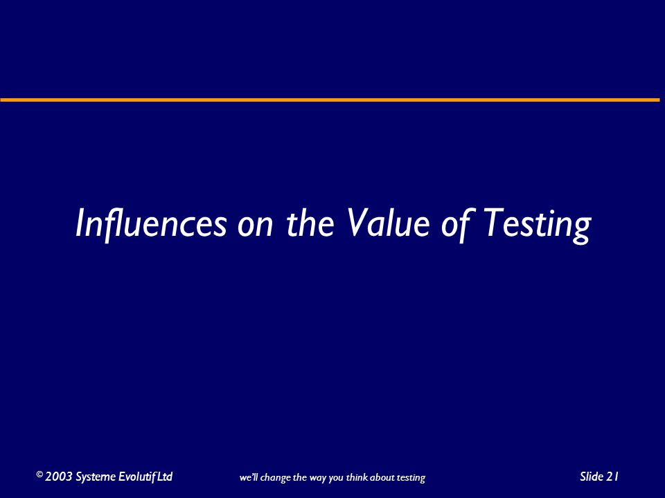 ©2003 Systeme Evolutif LtdSlide 21 we'll change the way you think about testing Influences on the Value of Testing