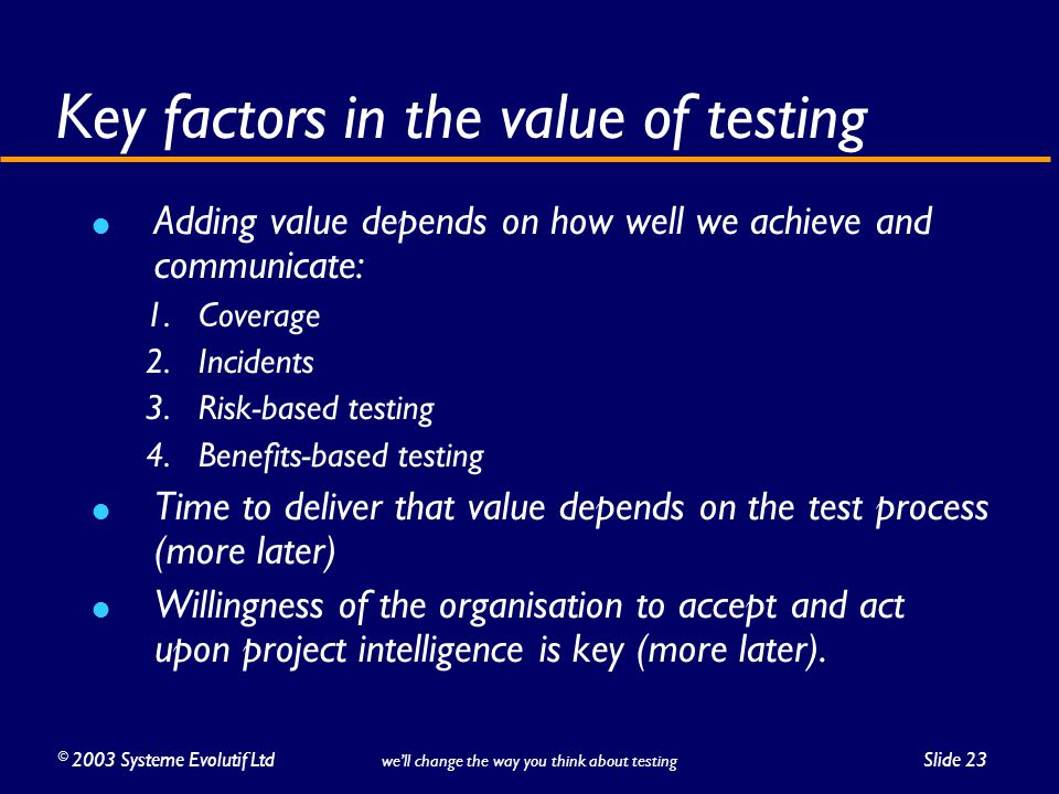 ©2003 Systeme Evolutif LtdSlide 23 we'll change the way you think about testing Key factors in the value of testing Adding value depends on how well we achieve and communicate: 1.