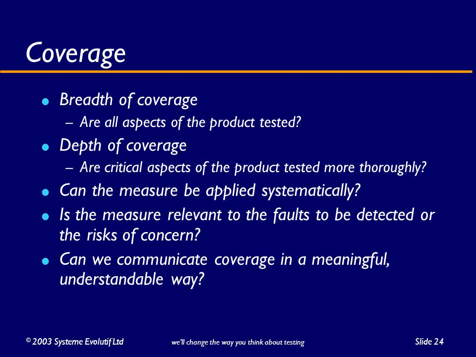 ©2003 Systeme Evolutif LtdSlide 24 we'll change the way you think about testing Coverage Breadth of coverage – Are all aspects of the product tested.