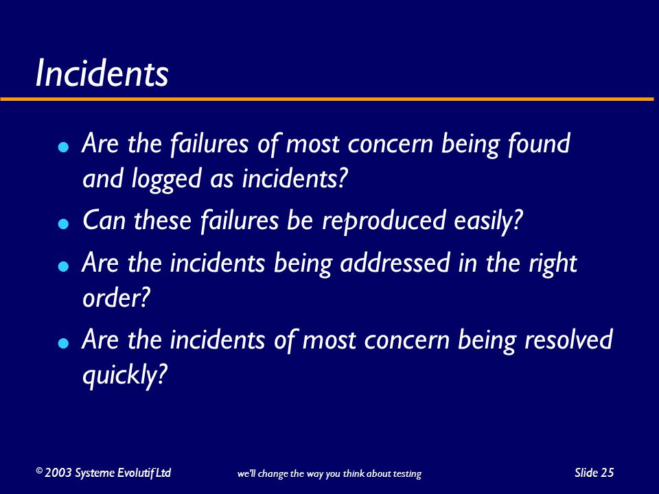 ©2003 Systeme Evolutif LtdSlide 25 we'll change the way you think about testing Incidents Are the failures of most concern being found and logged as incidents.