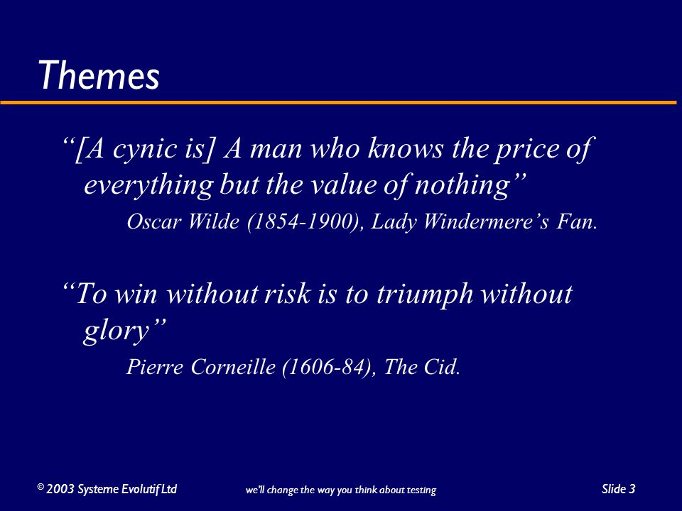 ©2003 Systeme Evolutif LtdSlide 3 we'll change the way you think about testing Themes [A cynic is] A man who knows the price of everything but the value of nothing Oscar Wilde (1854-1900), Lady Windermere's Fan.