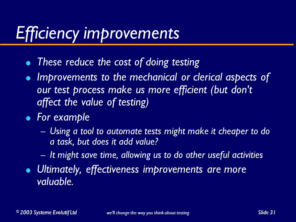 ©2003 Systeme Evolutif LtdSlide 31 we'll change the way you think about testing Efficiency improvements These reduce the cost of doing testing Improvements to the mechanical or clerical aspects of our test process make us more efficient (but don t affect the value of testing) For example – Using a tool to automate tests might make it cheaper to do a task, but does it add value.